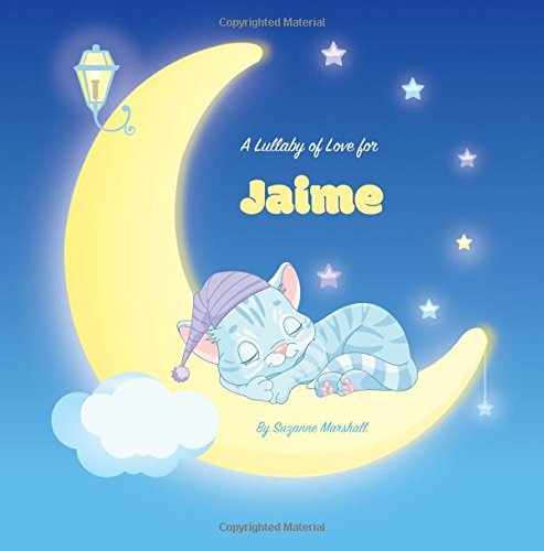 A Lullaby of Love for Jaime: Personalized Book, Bedtime Story & Sleep Book (Bedtime Stories, Sleep Stories, Gratitude Stories, Personalized Books, Personalized Baby Gifts) PDF