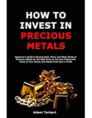 How to Invest in Precious Metals: Beginner's Guide to Buying Gold, Silver and Other Kinds of Precious Metals for the Best Price so You Can Protect the Value of Your Money and Maybe Even Earn a Profit