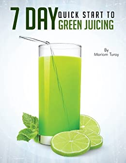 7 Day Quick Start to Green Juicing by [Turay, Mariam]