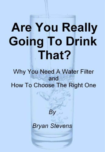 Are You Really Going To Drink That? -Why You Need A Water Filter and How To Choose The Best One -