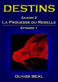 DESTINS - Saison 2 : La Prouesse du Rebelle - Episode 1 (Saga DESTINS) par Olivier Béal