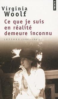 Ce que je suis en réalité demeure inconnu : Lettres (1901-1941) par Virginia Woolf