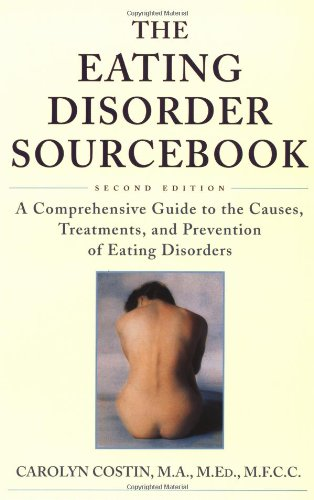 The Eating Disorder Sourcebook : A Comprehensive Guide to the Causes, Treatments, and Prevention of Eating Disorders