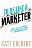 Amazon.com: Think Like a Marketer: How a Shift in Mindset Can Change Everything for Your Business eBook: Colbert, Kate: Kindle Store