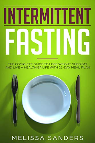 Intermittent Fasting: The Complete Guide to Lose Weight, Shed Fat and Live a Healthier Life with  21-Day Meal Plan
