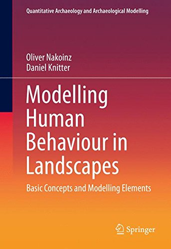 Modelling Human Behaviour in Landscapes: Basic Concepts and Modelling Elements (Quantitative Archaeology and Archaeological Modelling)