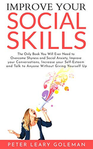 Improve Your Social Skills: The Only Book You Will Ever Need to Overcome Shyness and Social Anxiety, Improve your Conversations, Increase your Self-Esteem, Talk to Anyone Without Giving Yourself Up (Best Way To Overcome Shyness)