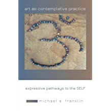 Art as Contemplative Practice: Expressive Pathways to the Self