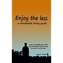 ENJOY THE LESS, a minimalist living guide: How to simplify your life and transform your mind through minimalism (FREE GIFT FOR YOU INSIDE) (Change your mind Book 1)