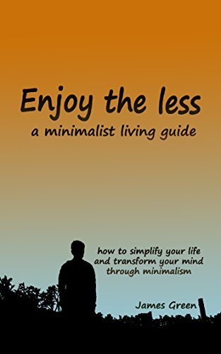 Download for free ENJOY THE LESS, a minimalist living guide: How to simplify your life and transform your mind through minimalism