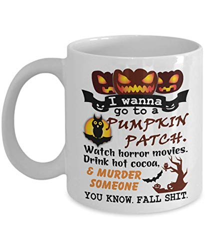 I Wanna go to a Pumpkin Patch Watch Horror Movies Murder Someone Coffee Mug - Perfect Halloween Gifts Ideas For Women, Her, Guys, Sister for Mother's Day - Funny Halloween Coffee Mug Tea Cup 11 OZ]()