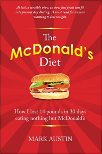 The Mcdonald S Diet How I Lost 14 Pounds In 30 Days Eating Nothing But Mcdonald S Austin Mark 9781453851555 Amazon Com Books