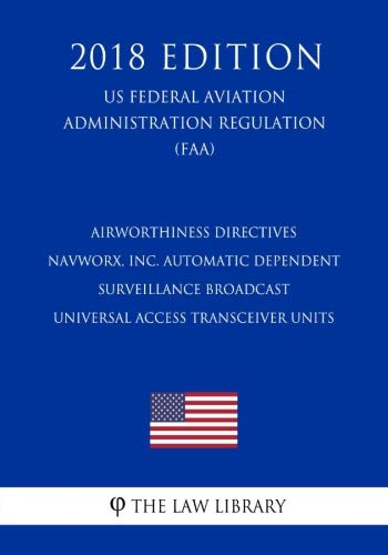 Airworthiness Directives - NavWorx, Inc. Automatic Dependent Surveillance Broadcast Universal Access Transceiver Units (US Federal Aviation Administration Regulation) (FAA) (2018 Edition)
