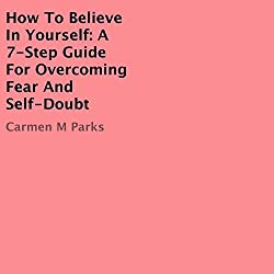 How to Believe In Yourself: A 7-Step Guide for Overcoming Fear and Self-Doubt