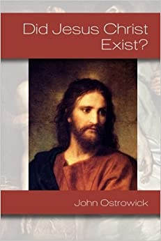 Did Jesus Christ Exist? by John Ostrowick (2013-08-21)