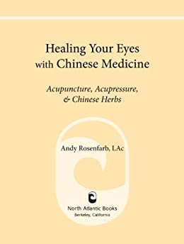 Healing Your Eyes with Chinese Medicine: Acupuncture, Acupressure, & Chinese Herbs by [Rosenfarb, Andy]