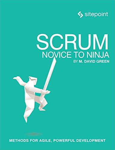 Scrum: Novice to Ninja: Methods for Agile, Powerful Development M. David Green