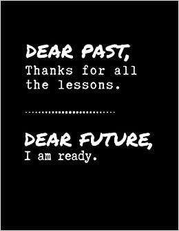 amazoncom dear past thanks for all the lessons  dear future i  dear past thanks for all the lessons  dear future i am ready senior year  of high school notebook  senior memory book journal  essay writing paper