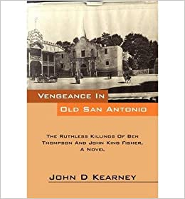 [ Vengeance in Old San Antonio: The Ruthless Killings of Ben Thompson and John King Fisher, a Novel ] By Kearney, John D ( Author ) [ 2012 ) [ ]