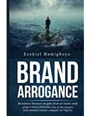 Brand Arrogance: Revelatory Business Insights from an Inside Study of the Challenging Rise of the Largest Telecommunications Company in Nigeria