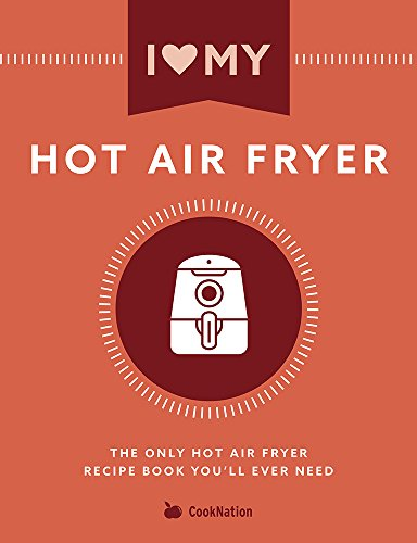 I Love My Hot Air Fryer: The Only Hot Air Fryer Recipe Book You'll Ever Need