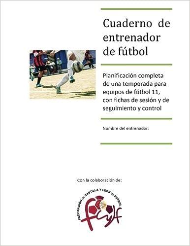 Cuaderno de entrenador de fútbol: Planificación completa de una temporada para equipos de fútbol 11, con fichas de sesión y de seguimiento y control (Spanish Edition)