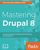 Mastering Drupal 8: An advanced guide to building and maintaining Drupal websites Front Cover