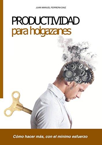 Productividad para holgazanes: Cómo hacer más, con el mínimo esfuerzo (Spanish Edition)