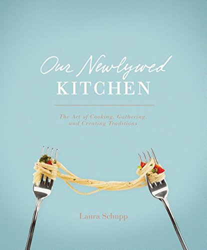 Our Newlywed Kitchen: The Art of Cooking, Gathering, and Creating Traditions by Laura Schupp
