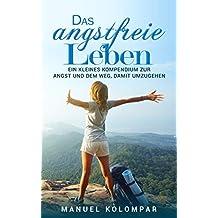 Das angstfreie Leben: Ein kleines Kompendium zur Angst und dem Weg, damit umzugehen. (German Edition)