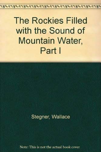The Rockies Filled with the Sound of Mountain Water, Part I, Stegner, Wallace