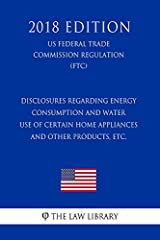 The Law Library presents the complete text of the Disclosures Regarding Energy Consumption and Water Use of Certain Home Appliances and Other Products, etc. (US Federal Trade Commission Regulation) (FTC) (2018 Edition).Updated as of May 29, 2018The F...
