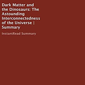 Dark Matter and the Dinosaurs: The Astounding Interconnectedness of the Universe Summary Audiobook
