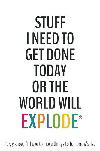 (Stuff I Need To Get Done Today Or The World Will Explode -6x9 To-Do List Journal: Daily Checklist Planner, 120 Pages - A Fun, Easy Tool to Get Organized)