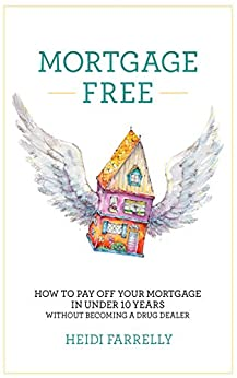 Mortgage Free: How to Pay Off Your Mortgage in Under 10 Years - Without Becoming a Drug Dealer by [Farrelly, Heidi]