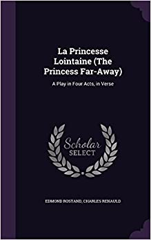 La Princesse Lointaine (the Princess Far-Away): A Play in Four Acts, in Verse