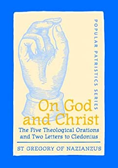 On God and Christ: The Five Theological Orations and Two Letters to Cledonius (Popular Patristics Series Book 23) by [St Gregory of Nazianzus]