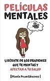 Películas Mentales: Libérate de los dramones que te montas y afectan a tu salud (Spanish Edition)
