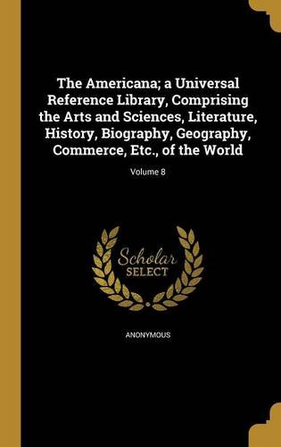 Download The Americana; A Universal Reference Library, Comprising the Arts and Sciences, Literature, History, Biography, Geography, Commerce, Etc., of the World; Volume 8 ebook
