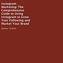 Instagram Marketing: The Comprehensive Guide to Using Instagram to Grow Your Following and Market Your Brand Audiobook by James Green Narrated by Suzanne Moore