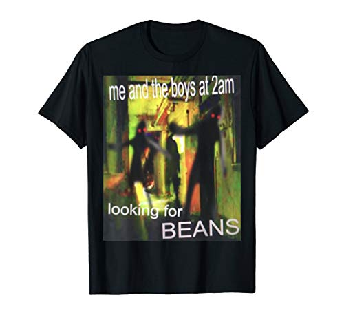 Me And The Boys Looking For Beans At 2am Funny Dank Meme T-Shirt
