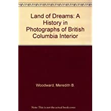Land of Dreams: A History In Photographs Of the BC Interior