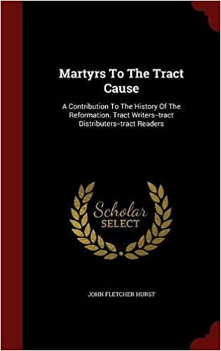 Martyrs To The Tract Cause: A Contribution To The History Of The Reformation. Tract Writers--tract Distributers--tract Readers