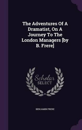 Read Online The Adventures Of A Dramatist, On A Journey To The London Managers [by B. Frere] ebook