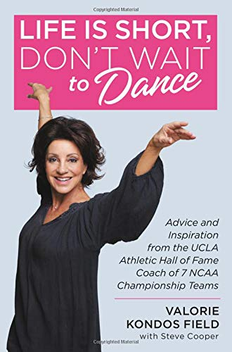 Life Is Short, Don't Wait to Dance: Advice and Inspiration from the UCLA Athletic Hall of Fame Coach of 7 NCAA Championship Teams