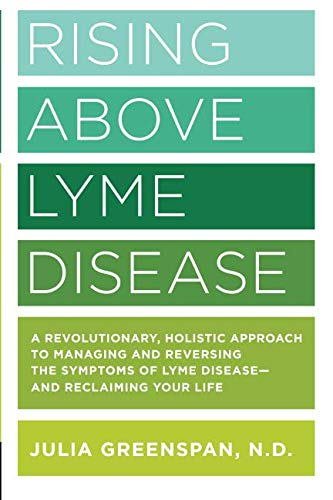Rising Above Lyme Disease: A Revolutionary, Holistic Approach to Managing and Reversing the Symptoms of Lyme Disease And Reclaiming Your Life (Best Treatment For Lyme Disease)