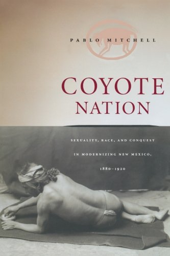 Coyote Nation: Sexuality, Race, and Conquest in Modernizing New Mexico, 1880-1920 (Worlds of Desire: The Chicago Series