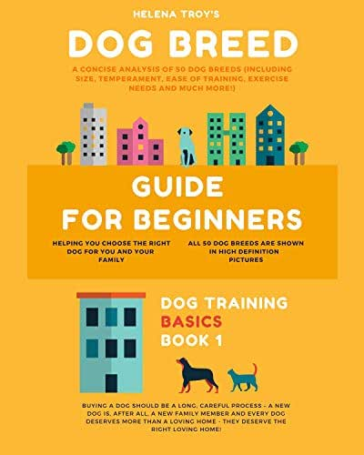 Dog Breed Guide For Beginners: A Concise Analysis Of 50 Dog Breeds (Including Size, Temperament, Ease of Training, Exercise Needs and Much More!) (Dog Training Basics Book 1)