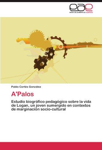 A'Palos: Estudio biografico pedagogico sobre la vida de Logan, un joven sumergido en contextos de marginacion socio-cultural (Spanish Edition) [Pablo Cortes Gonzalez] (Tapa Blanda)