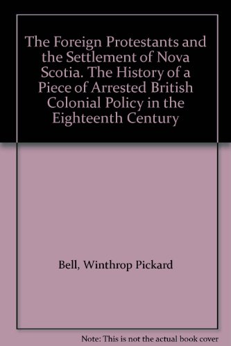 """The """"Foreign Protestants"""" and the Settlement of Nova Scotia: The History of a Piece of Arrested British Colonial Policy in the Eighteenth Century"""
